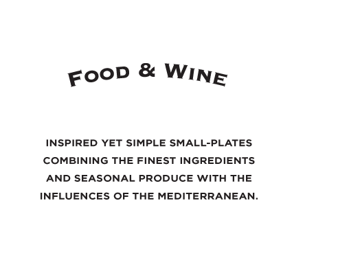 Food & Wine. Inspired yet simple small-plates combining the finest ingredients and seasonal produce with the influences of the mediterranean.